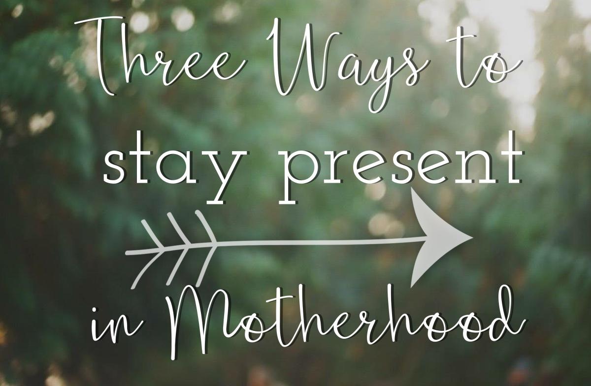 Three Ways to Stay Present inMotherhood