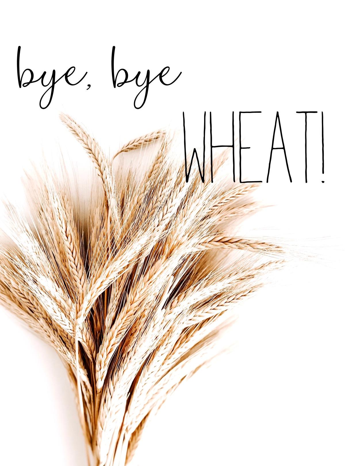 Bye, Bye Wheat!